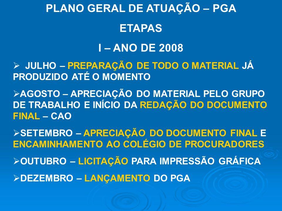 PLANO GERAL DE ATUAÇÃO – PGA ETAPAS I – ANO DE 2008 JULHO – PREPARAÇÃO DE TODO O MATERIAL JÁ PRODUZIDO ATÉ O MOMENTO AGOSTO – APRECIAÇÃO DO MATERIAL PELO GRUPO DE TRABALHO E INÍCIO DA REDAÇÃO DO DOCUMENTO FINAL – CAO SETEMBRO – APRECIAÇÃO DO DOCUMENTO FINAL E ENCAMINHAMENTO AO COLÉGIO DE PROCURADORES OUTUBRO – LICITAÇÃO PARA IMPRESSÃO GRÁFICA DEZEMBRO – LANÇAMENTO DO PGA