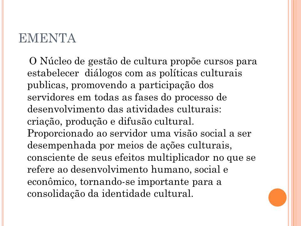 EMENTA O Núcleo de gestão de cultura propõe cursos para estabelecer diálogos com as políticas culturais publicas, promovendo a participação dos servidores em todas as fases do processo de desenvolvimento das atividades culturais: criação, produção e difusão cultural.