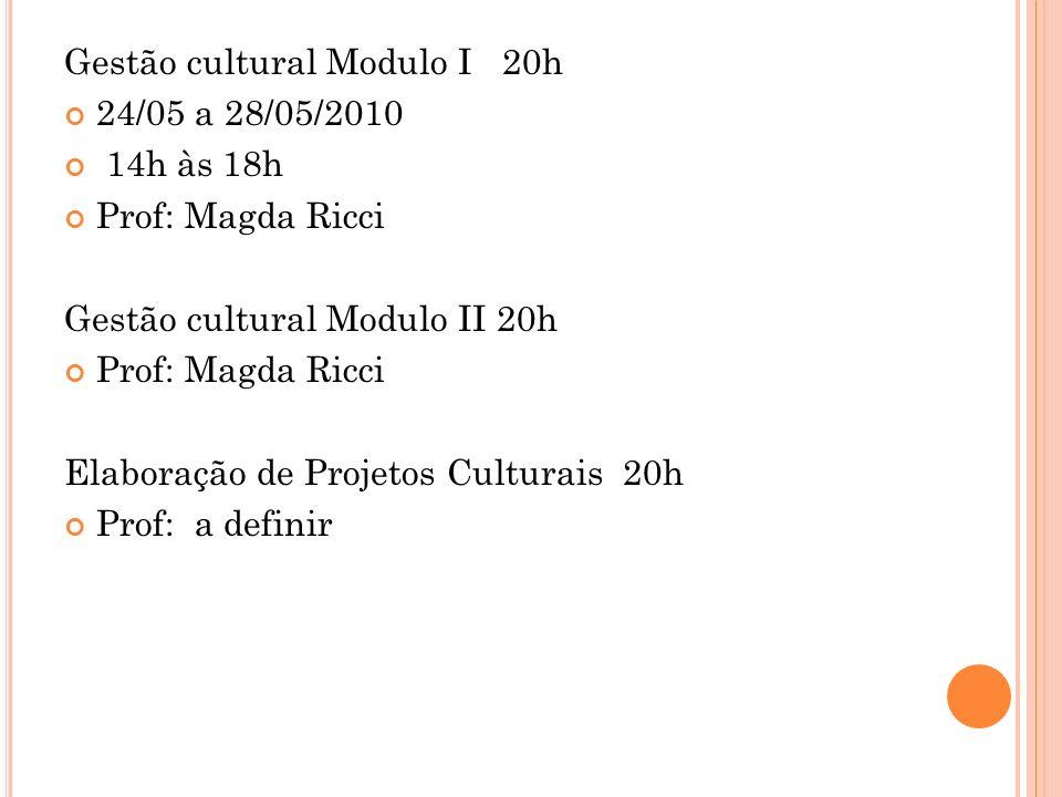 Gestão cultural Modulo I 20h 24/05 a 28/05/2010 14h às 18h Prof: Magda Ricci Gestão cultural Modulo II 20h Prof: Magda Ricci Elaboração de Projetos Culturais 20h Prof: a definir