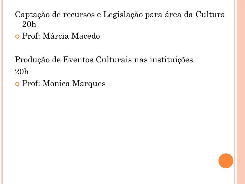 Captação de recursos e Legislação para área da Cultura 20h Prof: Márcia Macedo Produção de Eventos Culturais nas instituições 20h Prof: Monica Marques