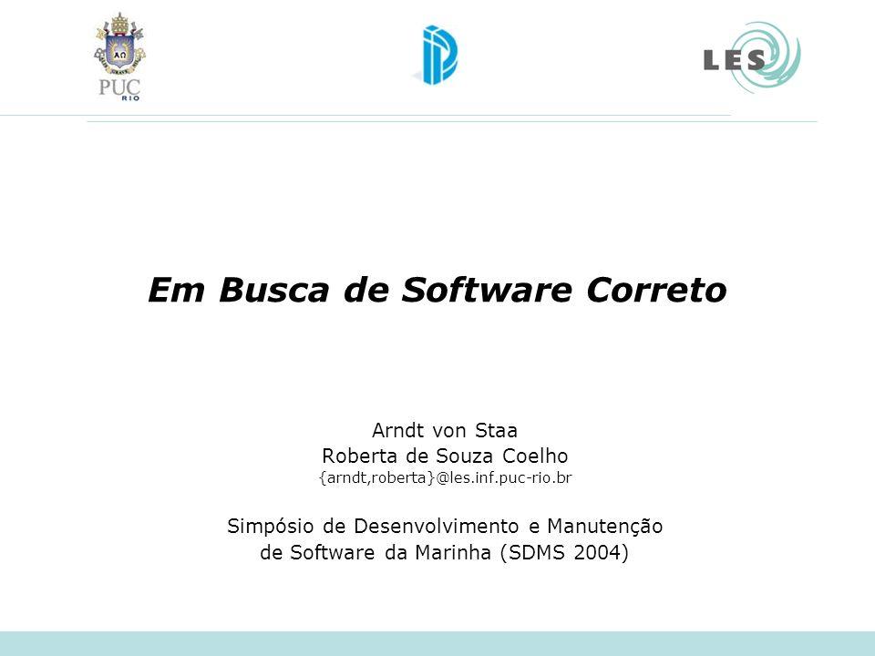 Em Busca de Software Correto Arndt von Staa Roberta de Souza Coelho {arndt,roberta}@les.inf.puc-rio.br Simpósio de Desenvolvimento e Manutenção de Sof