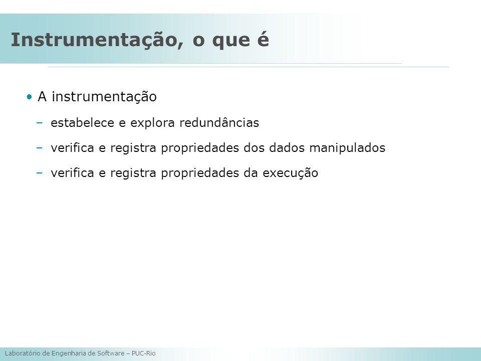 Laboratório de Engenharia de Software – PUC-Rio Instrumentação, o que é A instrumentação –estabelece e explora redundâncias –verifica e registra propr