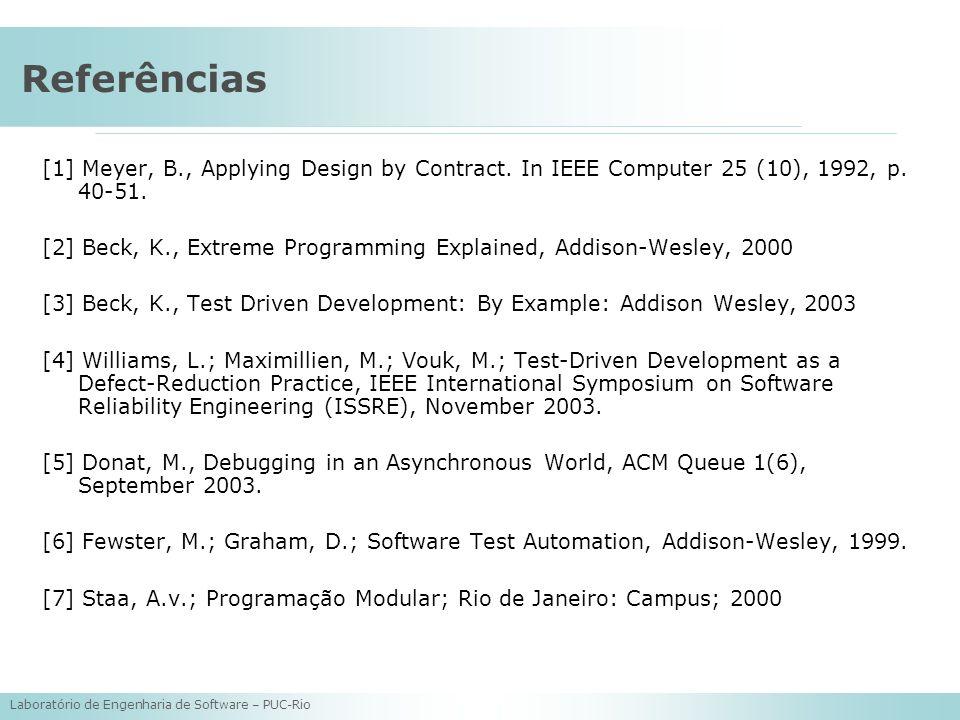 Laboratório de Engenharia de Software – PUC-Rio Referências [1] Meyer, B., Applying Design by Contract. In IEEE Computer 25 (10), 1992, p. 40-51. [2]
