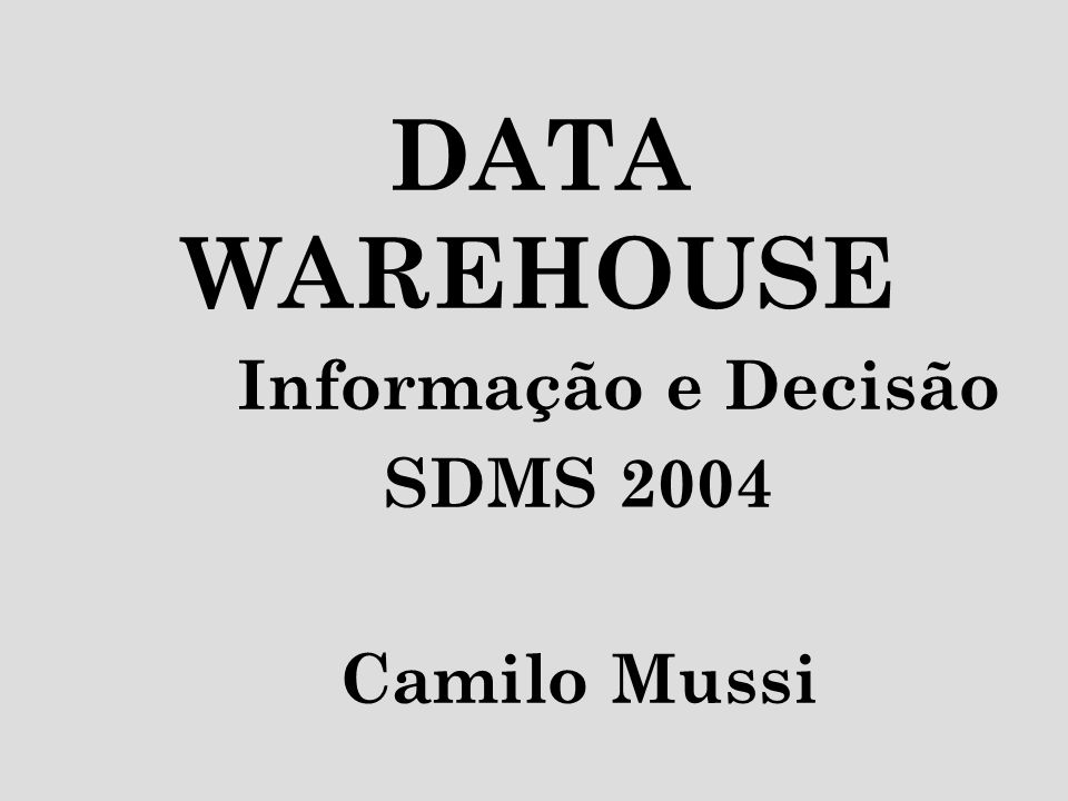 DATA WAREHOUSE Informação e Decisão SDMS 2004 Camilo Mussi