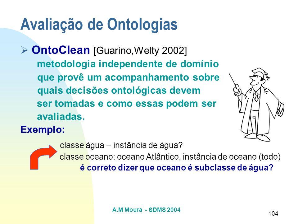 A.M Moura - SDMS 2004 104 Avaliação de Ontologias OntoClean [Guarino,Welty 2002] metodologia independente de domínio que provê um acompanhamento sobre