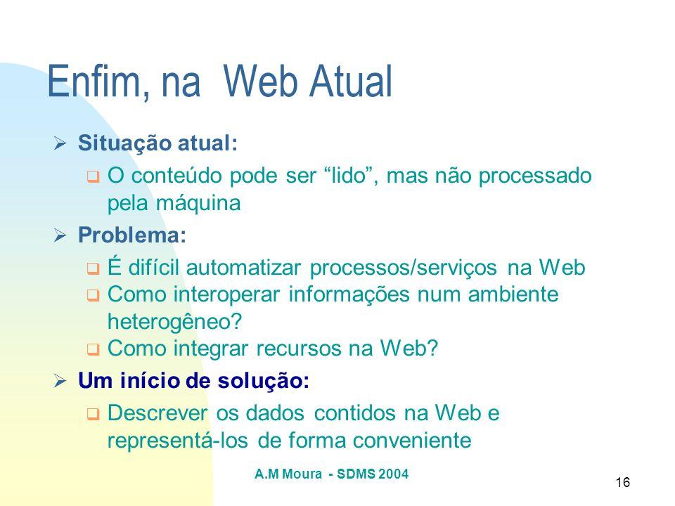 A.M Moura - SDMS 2004 16 Enfim, na Web Atual Situação atual: O conteúdo pode ser lido, mas não processado pela máquina Problema: É difícil automatizar
