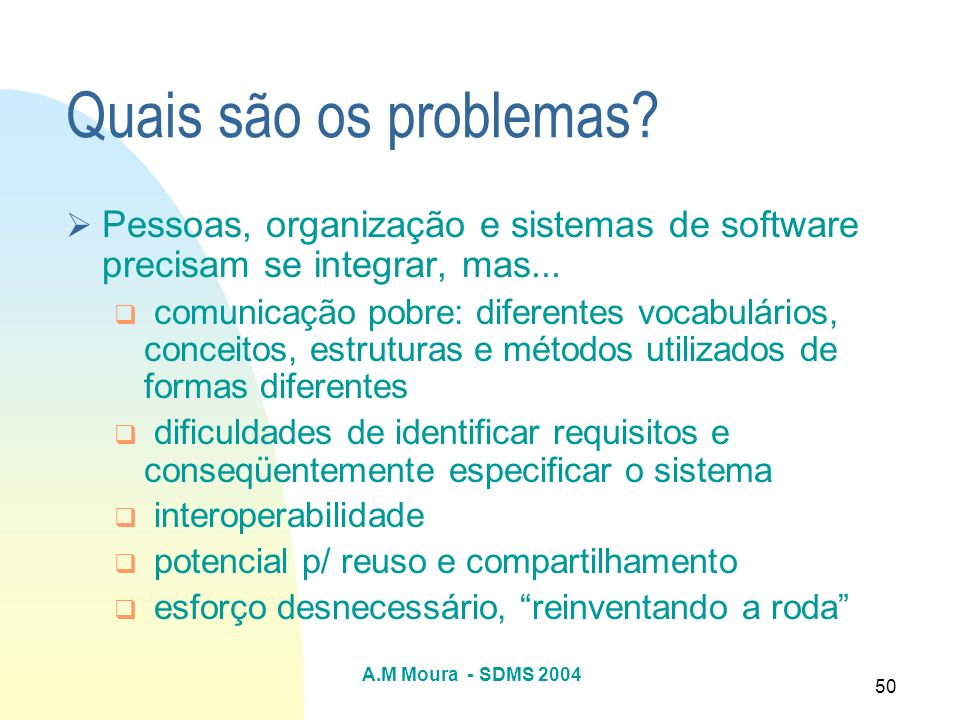 A.M Moura - SDMS 2004 50 Quais são os problemas? Pessoas, organização e sistemas de software precisam se integrar, mas... comunicação pobre: diferente