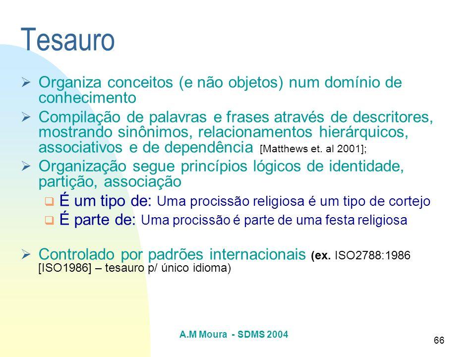 A.M Moura - SDMS 2004 66 Tesauro Organiza conceitos (e não objetos) num domínio de conhecimento Compilação de palavras e frases através de descritores