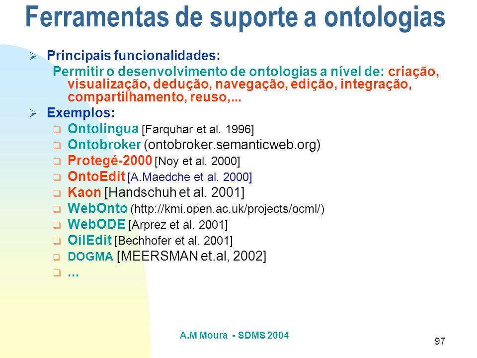 A.M Moura - SDMS 2004 97 Ferramentas de suporte a ontologias Principais funcionalidades: Permitir o desenvolvimento de ontologias a nível de: criação,