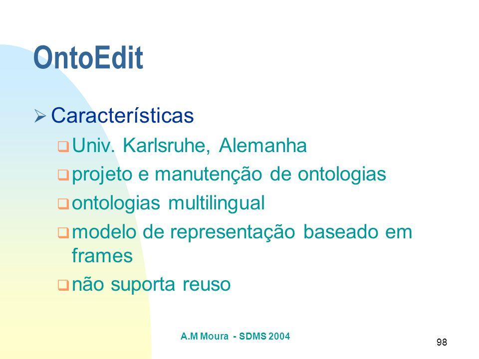 A.M Moura - SDMS 2004 98 OntoEdit Características Univ. Karlsruhe, Alemanha projeto e manutenção de ontologias ontologias multilingual modelo de repre
