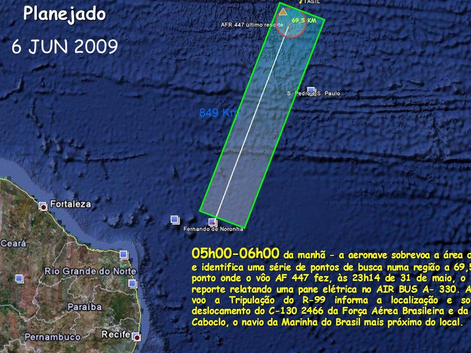 849 KmPlanejado 6 JUN 2009 69,5 KM 05h00-06h00 da manhã - a aeronave sobrevoa a área de busca e identifica uma série de pontos de busca numa região a 69,5 Km do ponto onde o vôo AF 447 fez, às 23h14 de 31 de maio, o último o reporte relatando uma pane elétrica no AIR BUS A- 330.