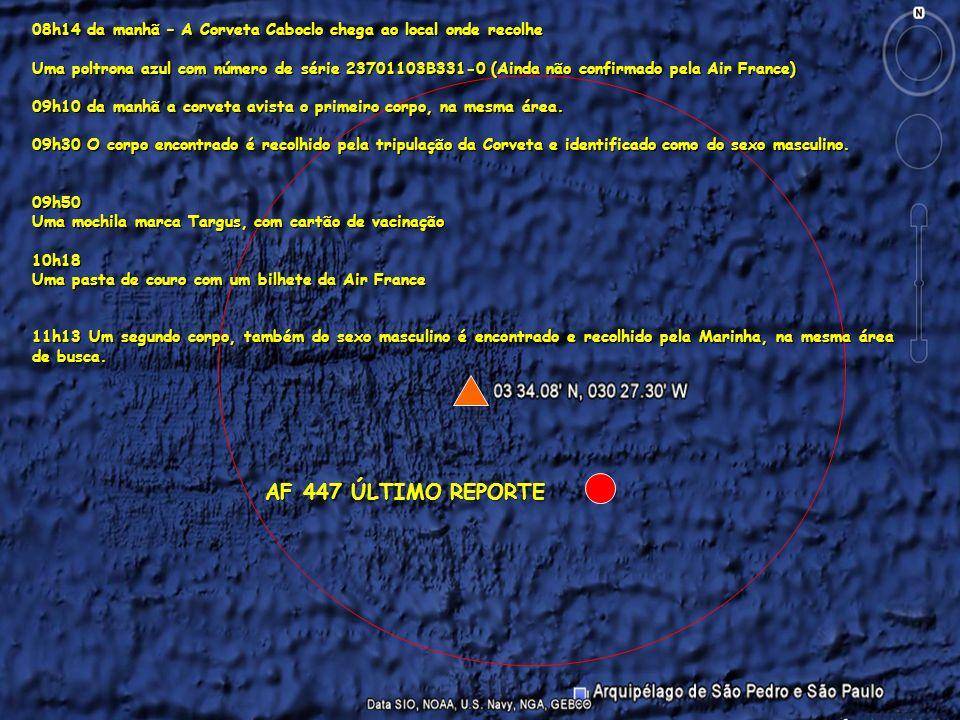 Planejado 6 JUN 2009 AF 447 ÚLTIMO REPORTE 08h14 da manhã – A Corveta Caboclo chega ao local onde recolhe Uma poltrona azul com número de série 23701103B331-0 (Ainda não confirmado pela Air France) 09h10 da manhã a corveta avista o primeiro corpo, na mesma área.