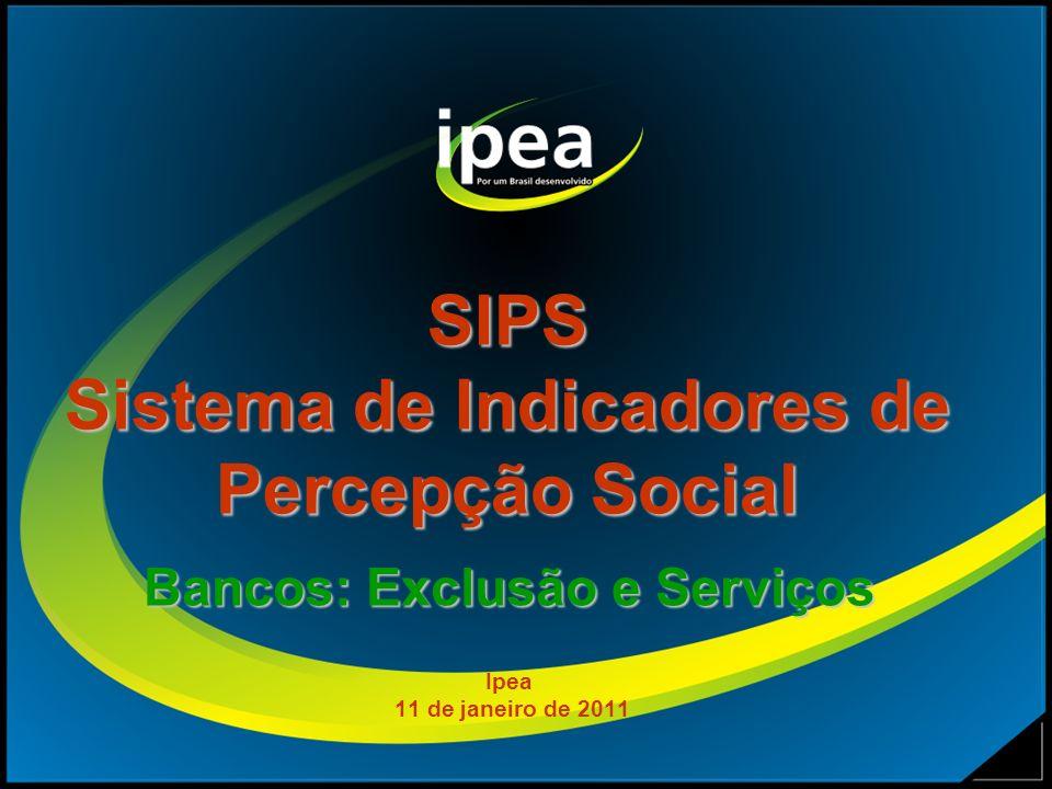 SIPS Sistema de Indicadores de Percepção Social Bancos: Exclusão e Serviços Ipea 11 de janeiro de 2011