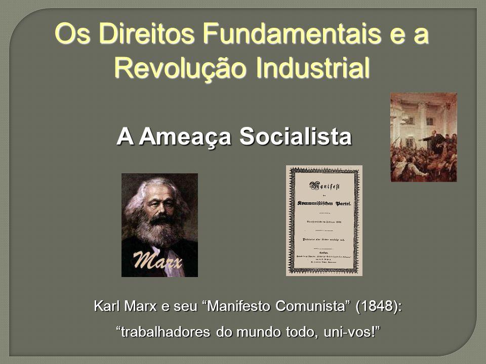Os Direitos Fundamentais e a Revolução Industrial A Ameaça Socialista Karl Marx e seu Manifesto Comunista (1848): trabalhadores do mundo todo, uni-vos!
