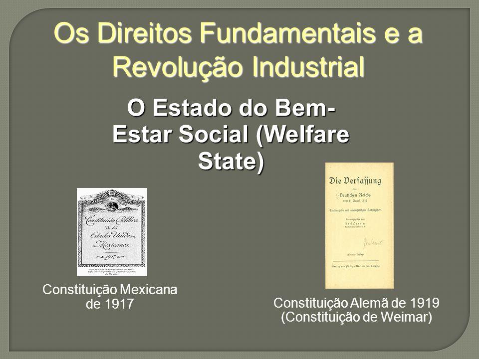 Os Direitos Fundamentais e a Revolução Industrial O Estado do Bem- Estar Social (Welfare State) Constituição Mexicana de 1917 Constituição Alemã de 1919 (Constituição de Weimar)