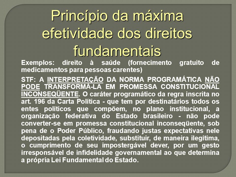Princípio da máxima efetividade dos direitos fundamentais Exemplos: direito à saúde (fornecimento gratuito de medicamentos para pessoas carentes) STF: A INTERPRETAÇÃO DA NORMA PROGRAMÁTICA NÃO PODE TRANSFORMÁ-LA EM PROMESSA CONSTITUCIONAL INCONSEQÜENTE.