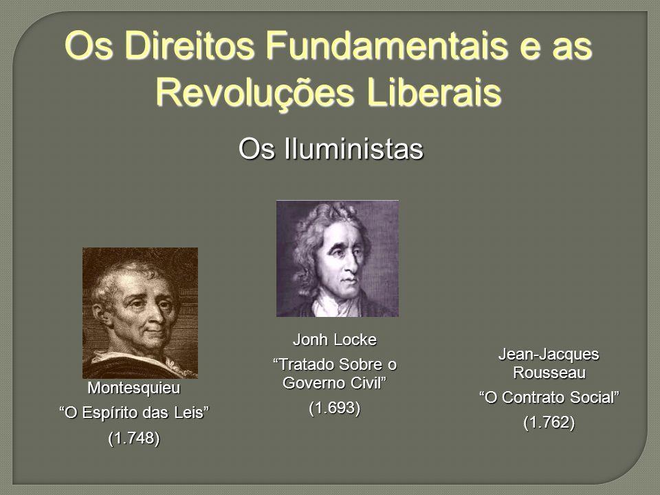 Os Direitos Fundamentais e as Revoluções Liberais Os Iluministas Montesquieu O Espírito das Leis (1.748) Jonh Locke Tratado Sobre o Governo Civil (1.693) Jean-Jacques Rousseau O Contrato Social (1.762)