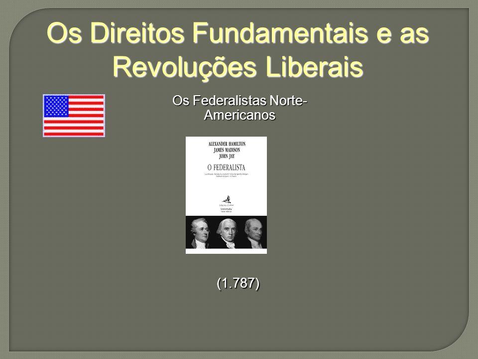 Os Direitos Fundamentais e as Revoluções Liberais Os Federalistas Norte- Americanos (1.787)
