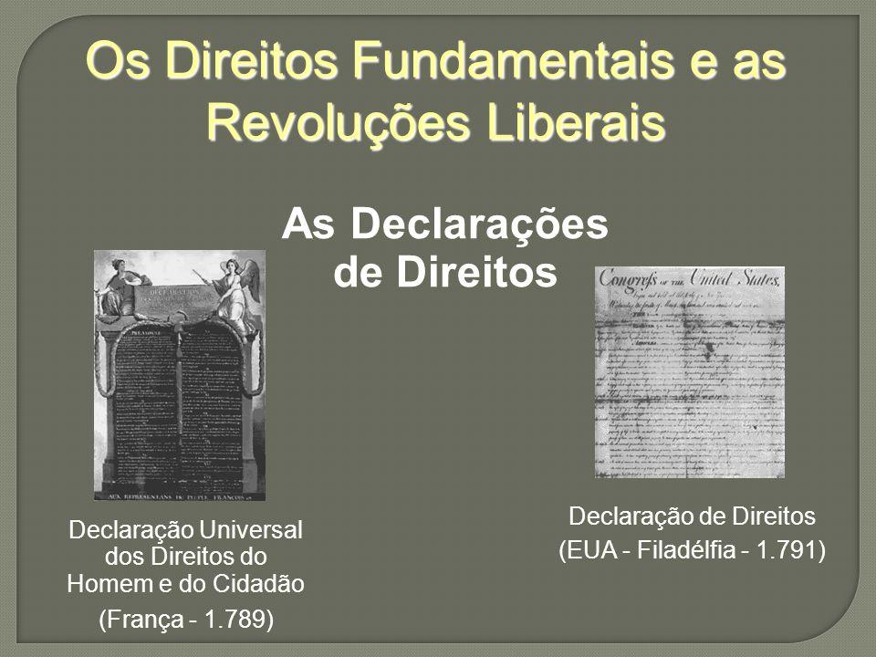 Os Direitos Fundamentais e as Revoluções Liberais As Declarações de Direitos Declaração Universal dos Direitos do Homem e do Cidadão (França - 1.789) Declaração de Direitos (EUA - Filadélfia - 1.791)