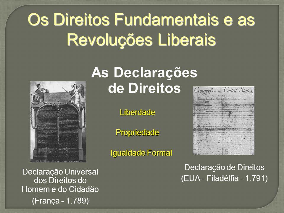 Os Direitos Fundamentais e as Revoluções Liberais As Declarações de Direitos Declaração Universal dos Direitos do Homem e do Cidadão (França - 1.789) Declaração de Direitos (EUA - Filadélfia - 1.791) Liberdade Propriedade Igualdade Formal
