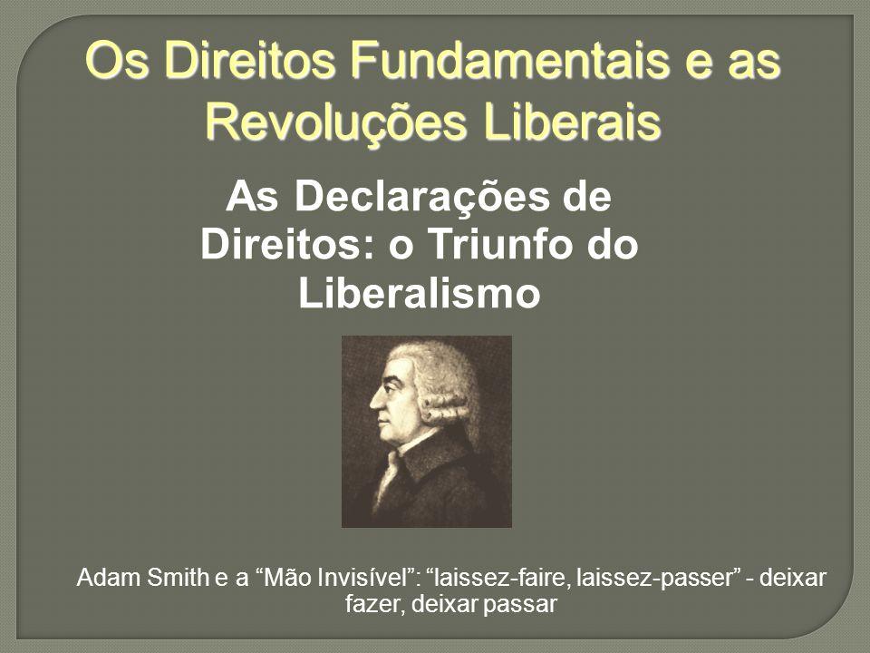 Os Direitos Fundamentais e as Revoluções Liberais As Declarações de Direitos: o Triunfo do Liberalismo Adam Smith e a Mão Invisível: laissez-faire, laissez-passer - deixar fazer, deixar passar