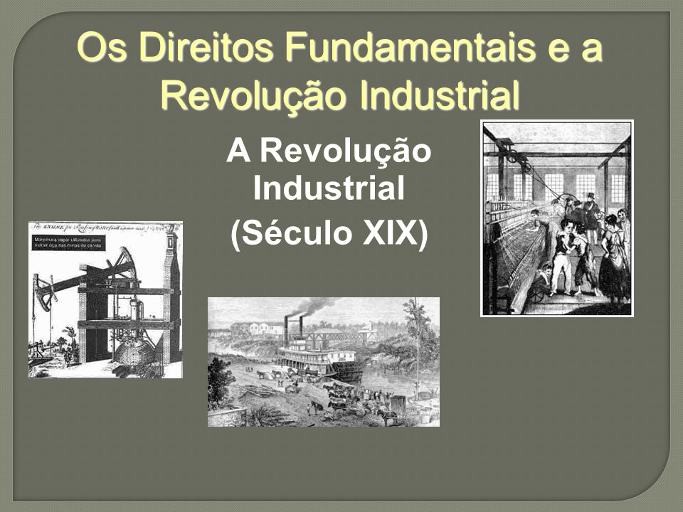 Os Direitos Fundamentais e a Revolução Industrial A Revolução Industrial (Século XIX)