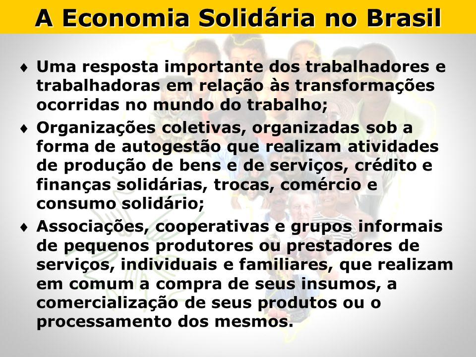 A Economia Solidária no Brasil Uma resposta importante dos trabalhadores e trabalhadoras em relação às transformações ocorridas no mundo do trabalho;
