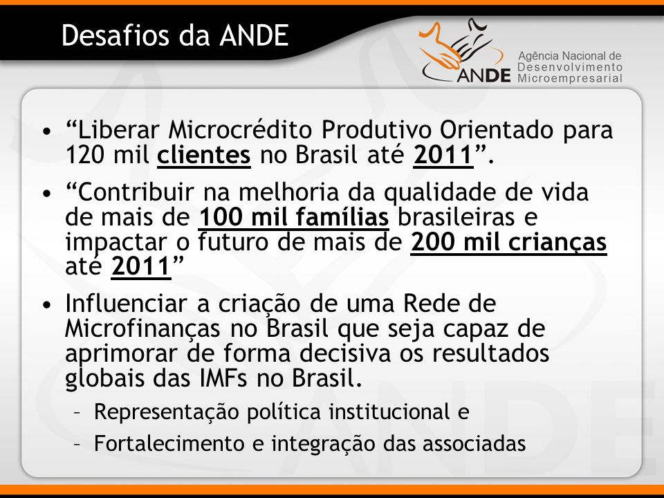 Desafios da ANDE Liberar Microcrédito Produtivo Orientado para 120 mil clientes no Brasil até 2011.