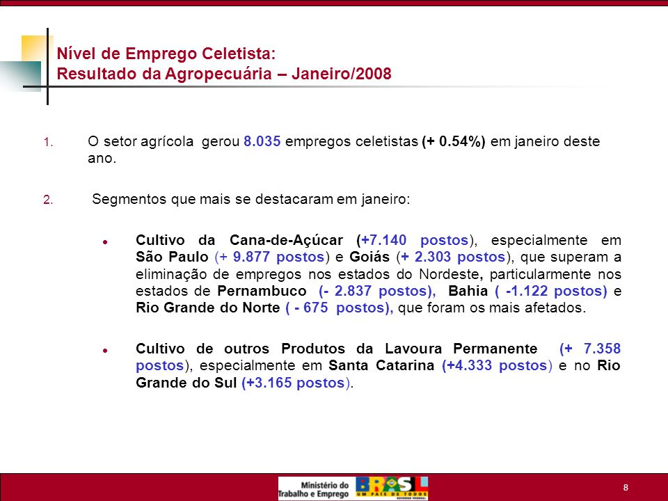 9 Nível de Emprego Celetista: Geração de Empregos nos Estados e Regiões do Brasil – Janeiro de 2008 1.Em termos geográficos os dados mostram expansão do emprego em quase todas as Regiões: Sudeste: + 77.151 postos (+ 0,48%), o maior saldo da série histórica, para o mês de janeiro.Destaque para os estados de São Paulo: + 65.112 postos (+0,68%), resultado recorde para o período e Minas Gerais: + 10.455 postos (+0,34%), o segundo melhor resultado, inferior apenas ao ocorrido em 2005 ( +11.806 postos ou +0,45%).