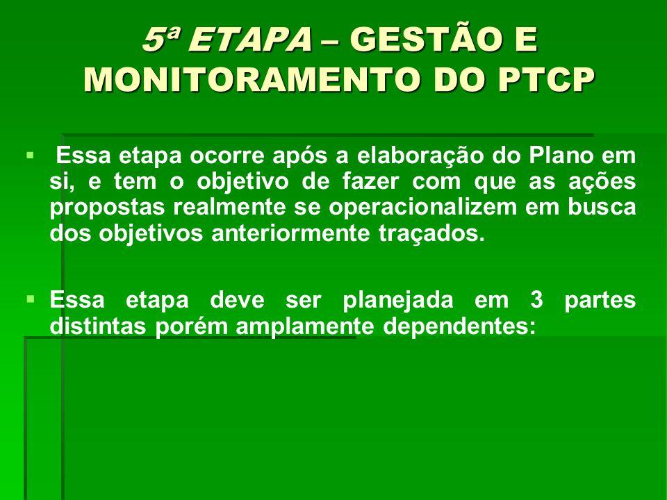 5ª ETAPA – GESTÃO E MONITORAMENTO DO PTCP Essa etapa ocorre após a elaboração do Plano em si, e tem o objetivo de fazer com que as ações propostas rea