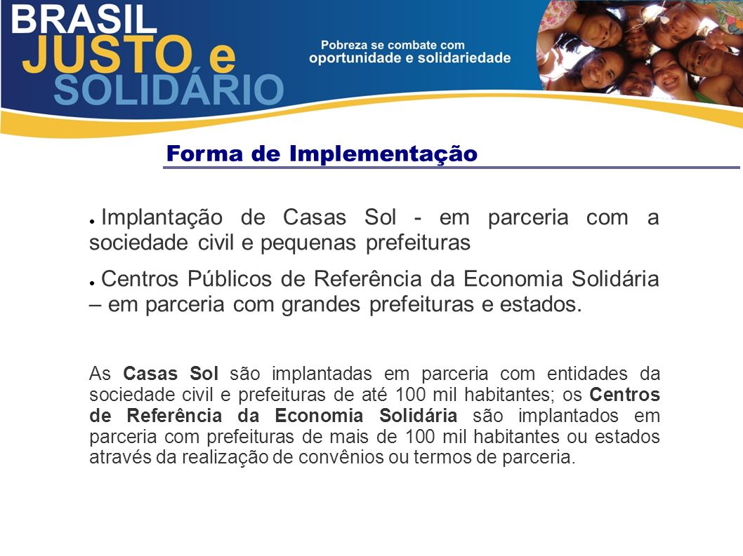 Forma de Implementação Implantação de Casas Sol - em parceria com a sociedade civil e pequenas prefeituras Centros Públicos de Referência da Economia