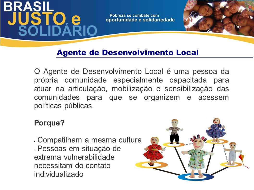 Agente de Desenvolvimento Local O Agente de Desenvolvimento Local é uma pessoa da própria comunidade especialmente capacitada para atuar na articulaçã