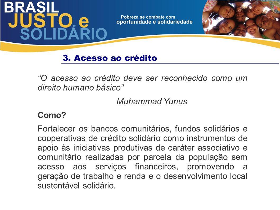 3. Acesso ao crédito O acesso ao crédito deve ser reconhecido como um direito humano básico Muhammad Yunus Como? Fortalecer os bancos comunitários, fu