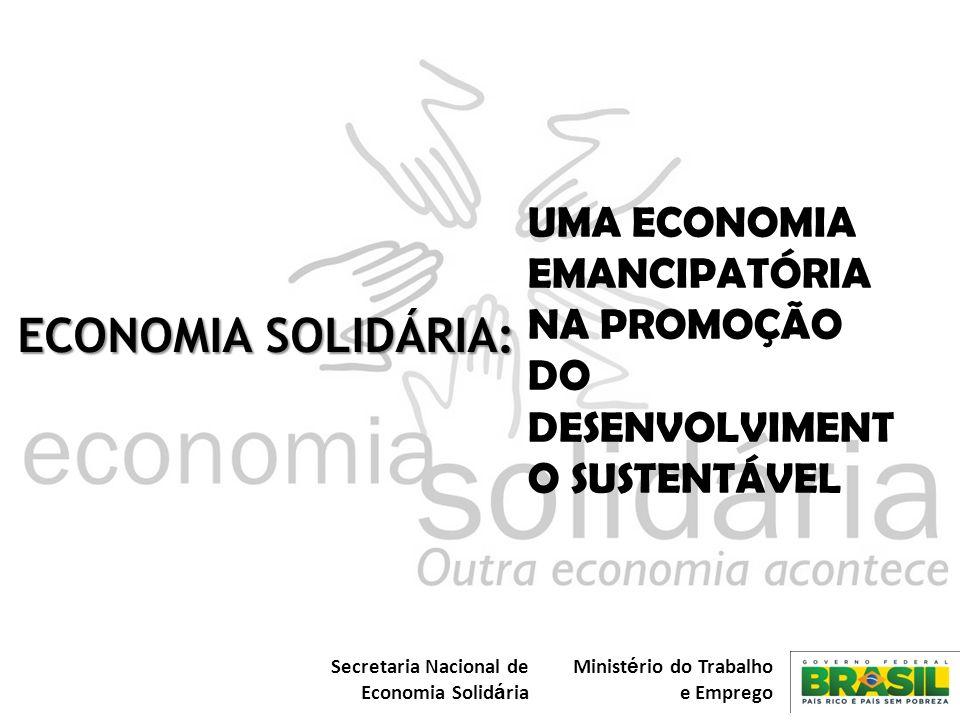 Secretaria Nacional de Economia Solid á ria Minist é rio do Trabalho e Emprego UMA ECONOMIA EMANCIPATÓRIA NA PROMOÇÃO DO DESENVOLVIMENT O SUSTENTÁVEL