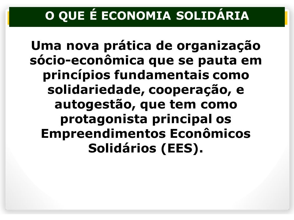 O QUE É ECONOMIA SOLIDÁRIA Uma nova prática de organização sócio-econômica que se pauta em princípios fundamentais como solidariedade, cooperação, e a