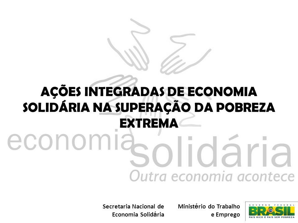 Secretaria Nacional de Economia Solid á ria Minist é rio do Trabalho e Emprego AÇÕES INTEGRADAS DE ECONOMIA SOLIDÁRIA NA SUPERAÇÃO DA POBREZA EXTREMA