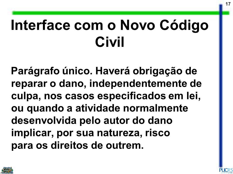 17 Interface com o Novo Código Civil Parágrafo único. Haverá obrigação de reparar o dano, independentemente de culpa, nos casos especificados em lei,