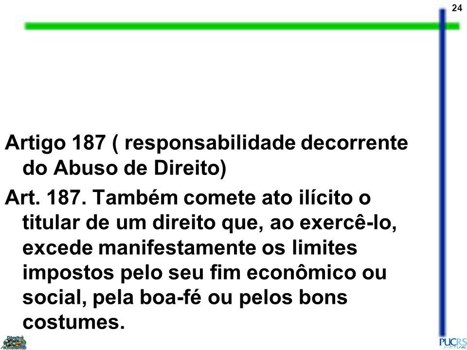 24 Artigo 187 ( responsabilidade decorrente do Abuso de Direito) Art. 187. Também comete ato ilícito o titular de um direito que, ao exercê-lo, excede