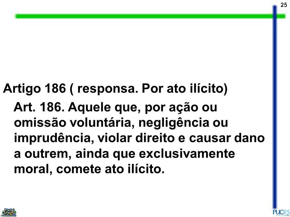 25 Artigo 186 ( responsa. Por ato ilícito) Art. 186. Aquele que, por ação ou omissão voluntária, negligência ou imprudência, violar direito e causar d