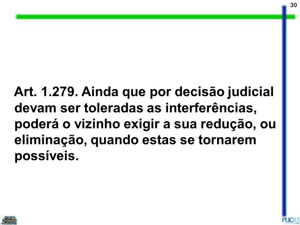 30 Art. 1.279. Ainda que por decisão judicial devam ser toleradas as interferências, poderá o vizinho exigir a sua redução, ou eliminação, quando esta
