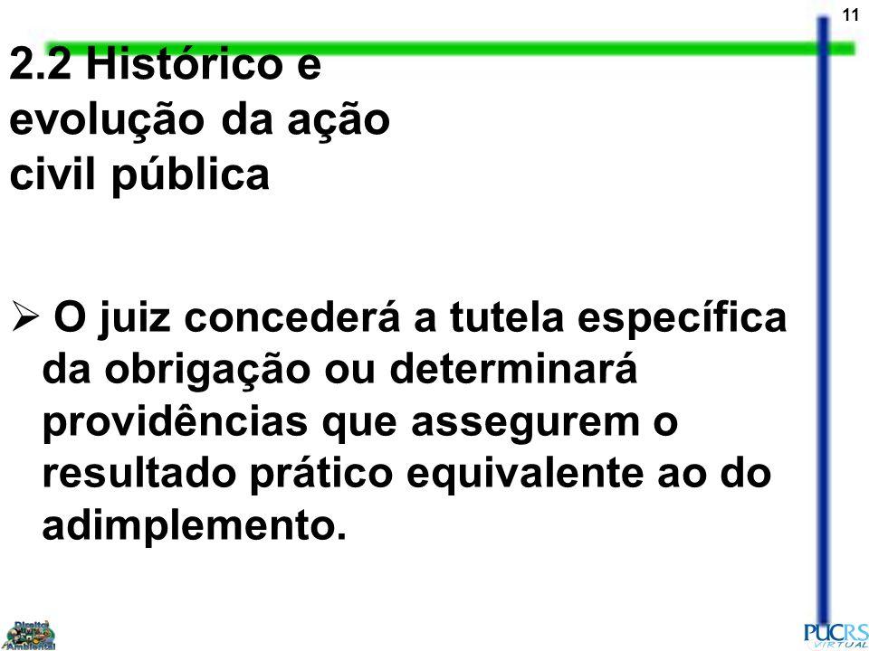 11 2.2 Histórico e evolução da ação civil pública O juiz concederá a tutela específica da obrigação ou determinará providências que assegurem o result