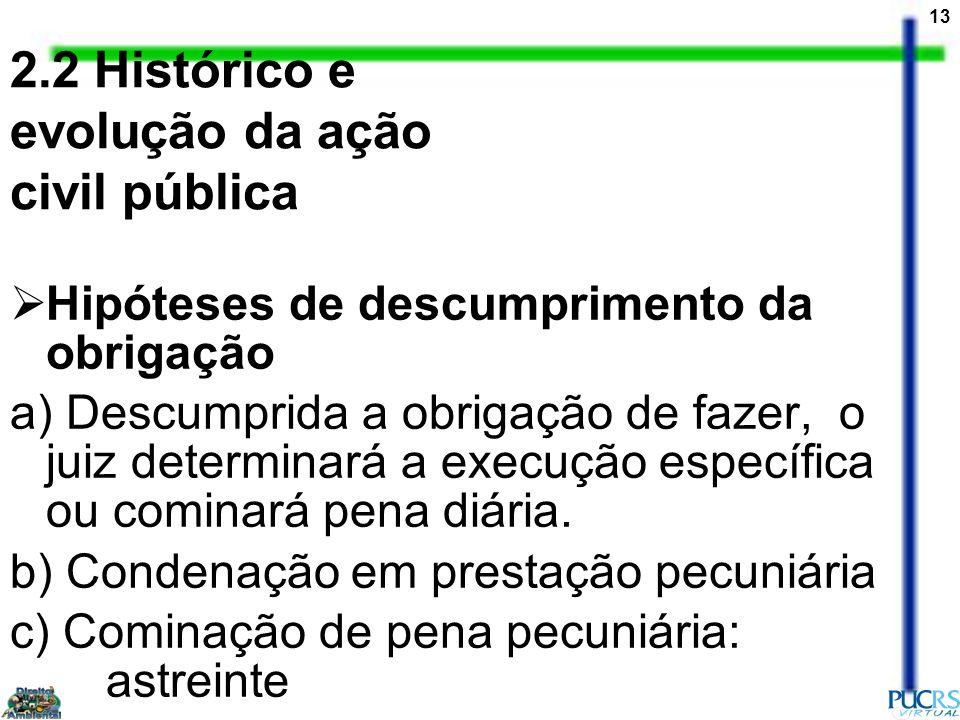 13 2.2 Histórico e evolução da ação civil pública Hipóteses de descumprimento da obrigação a) Descumprida a obrigação de fazer, o juiz determinará a e