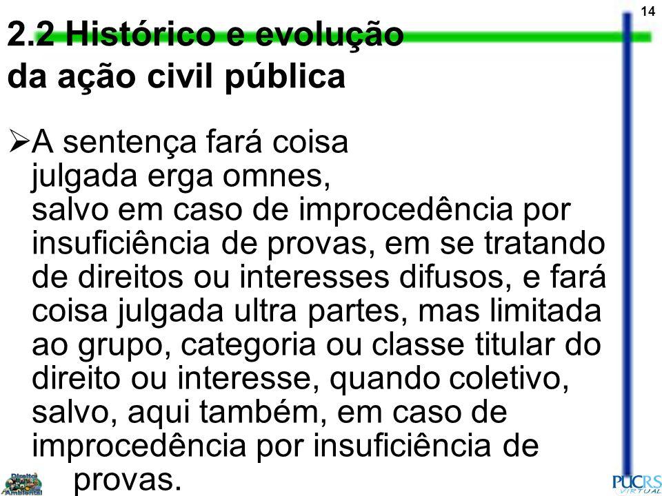 14 2.2 Histórico e evolução da ação civil pública A sentença fará coisa julgada erga omnes, salvo em caso de improcedência por insuficiência de provas