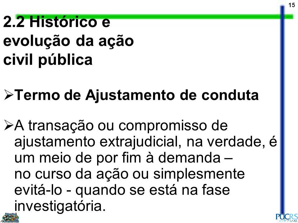 15 2.2 Histórico e evolução da ação civil pública Termo de Ajustamento de conduta A transação ou compromisso de ajustamento extrajudicial, na verdade,