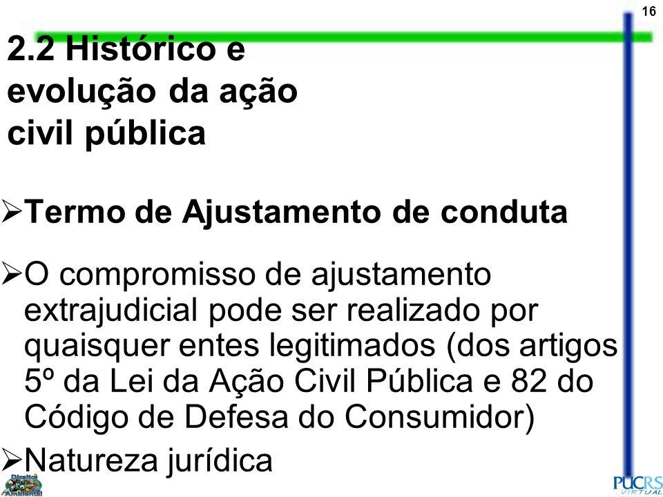 16 2.2 Histórico e evolução da ação civil pública Termo de Ajustamento de conduta O compromisso de ajustamento extrajudicial pode ser realizado por qu
