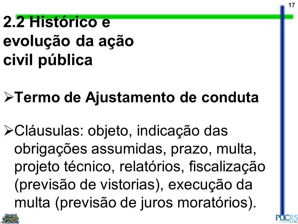 17 2.2 Histórico e evolução da ação civil pública Termo de Ajustamento de conduta Cláusulas: objeto, indicação das obrigações assumidas, prazo, multa,