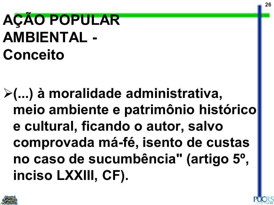 26 AÇÃO POPULAR AMBIENTAL - Conceito (...) à moralidade administrativa, meio ambiente e patrimônio histórico e cultural, ficando o autor, salvo compro