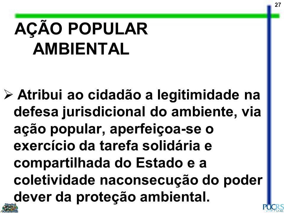 27 AÇÃO POPULAR AMBIENTAL Atribui ao cidadão a legitimidade na defesa jurisdicional do ambiente, via ação popular, aperfeiçoa-se o exercício da tarefa