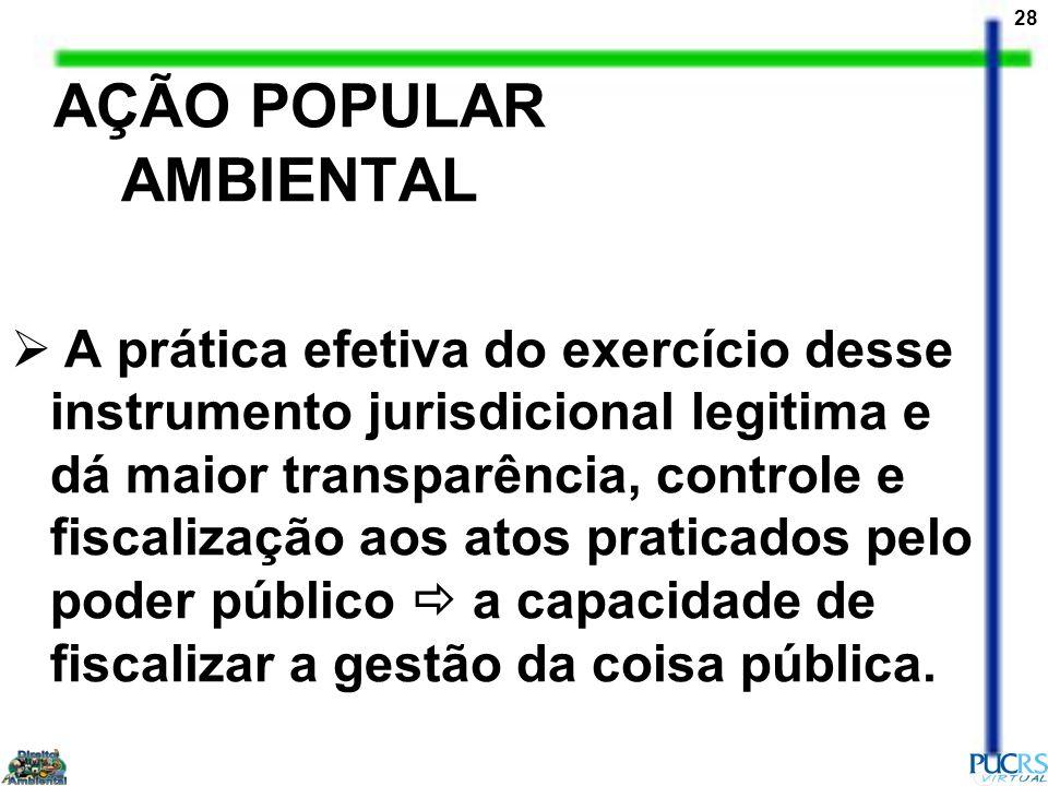 28 AÇÃO POPULAR AMBIENTAL A prática efetiva do exercício desse instrumento jurisdicional legitima e dá maior transparência, controle e fiscalização ao