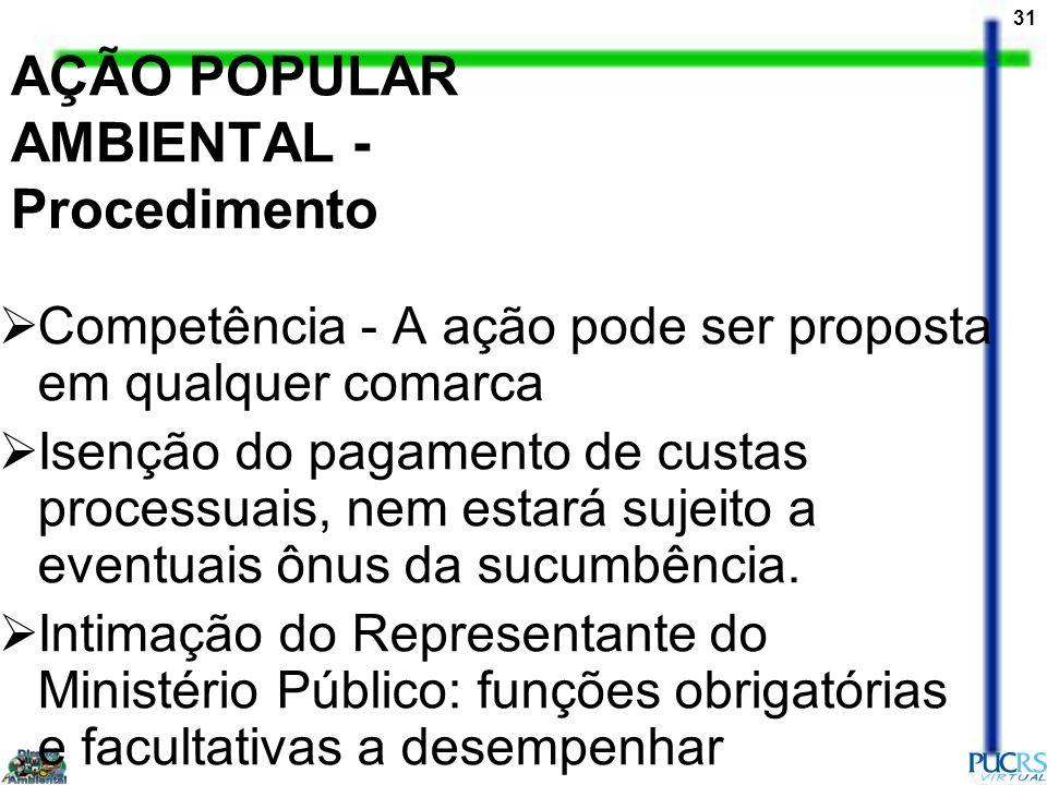 31 AÇÃO POPULAR AMBIENTAL - Procedimento Competência - A ação pode ser proposta em qualquer comarca Isenção do pagamento de custas processuais, nem es